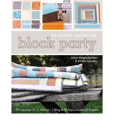 By Alissa Haight Carlton Block Party: The Modern Quilting Bee: The Journey of 12 Women, 1 Blog & 12 Improvisational Projects