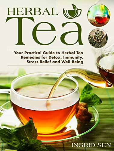 Herbal Tea: Your Practical Guide to Herbal Tea Remedies for Detox, Immunity, Stress Relief and Well-Being by Ingrid Sen