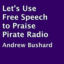 Let's Use Free Speech to Praise Pirate Radio (       UNABRIDGED) by Andrew Bushard Narrated by Peter Quinn