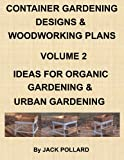 Container Gardening Designs & Woodworking Plans - Volume 2 Ideas for Organic Gardening & Urban Gardening (English Edition)