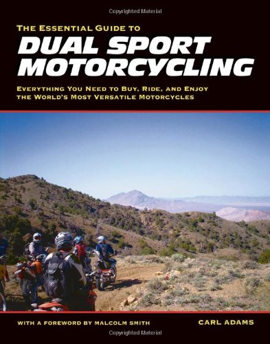 The Essential Guide to Dual Sport Motorcycling: Everything You Need to Buy, Ride, and Enjoy the World's Most Versatile Motorcycles