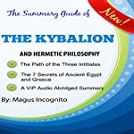 The Summary Guide of the Kybalion and Hermetic Philosophy: The Hermetic Philosophy of Ancient Egypt and Greece | Magus Incognito