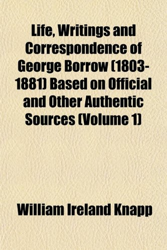 Life, Writings and Correspondence of George Borrow (1803-1881) Based on Official and Other Authentic Sources (Volume 1)