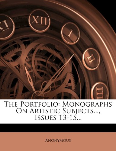 The Portfolio: Monographs On Artistic Subjects..., Issues 13-15...