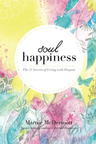 Soul Happiness: The 11 Secrets of Living with Purpose