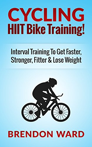 Cycling: HIIT Bike Training! Interval Training To Get Faster, Stronger, Fitter & Lose Weight (Cycling, Cycling Books, Running, Fitness, Bodybuilding, Weight ... HIIT, HIIT Training, Interval Training) PDF