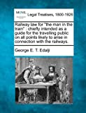 "Railway law for ""the man in the train"": chiefly intended as a guide for the travelling public on all points likely to arise in connection with the railways."