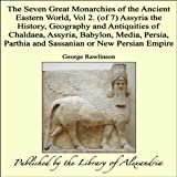 The Seven Great Monarchies of the Ancient Eastern World, Vol 2. (of 7): Assyria the History, Geography and Antiquities of Chaldaea, Assyria, Babylon, Media, ... Parthia and Sassanian or New Persian Empire