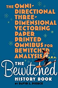 The Omni-Directional Three-Dimensional Vectoring Paper Printed Omnibus for Bewitched Analysis a.k.a. The Bewitched History Book by BearManor Media