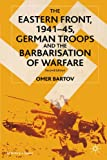 The Eastern Front 1941-1945: German Troops and the Barbarisation of Warfare (St Antony's Series)