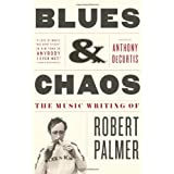 Blues & Chaos: The Music Writing of Robert Palmer ~ Robert Palmer