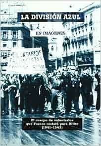 La Division Azul en imagenes. El cuerpo de voluntarios que Franco
