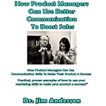 How Product Managers Can Use Better Communication to Boost Sales: How Product Managers Can Use Communication Skills to Make Their Product a Success | Jim Anderson
