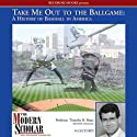 The Modern Scholar: Take Me Out to the Ballgame: A History of Baseball in America (       UNABRIDGED) by Timothy B. Shutt