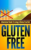 Gluten-Free: A Quickstart Guide To Living A Gluten-Free Diet (Gluten-Free, Wheat-Free, Wheat-Free Diet, Gluten Free Diet, Gluten Free Food, Gluten-Free Recipes, Wheat belly)