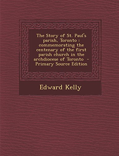 The Story of St. Paul's Parish, Toronto: Commemorating the Centenary of the First Parish Church in the Archdiocese of Toronto - Primary Source Edition