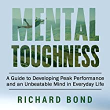 Mental Toughness: A Guide to Developing Peak Performance and an Unbeatable Mind in Everyday Life Audiobook by Richard Bond Narrated by Steve Stansell