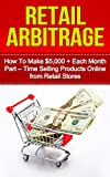 Retail Arbitrage: How to Make $5,000 + Each Month Part - Time Selling Products Online from Retail Stores (online arbitrage, arbitrage, selling on amazon, ... products online, making money online)