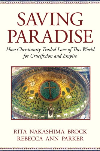 Download Saving Paradise: How Christianity Traded Love of This World for Crucifixion and Empire