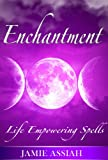 Enchantment: Life Empowering Spells: Invocations and magick to empower your life
