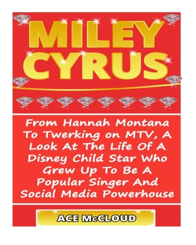 Miley Cyrus: From Hannah Montana To Twerking on MTV, A Look At The Life Of A Disney Child Star Who Grew Up To Be A Popular Singer And Social Media Powerhouse