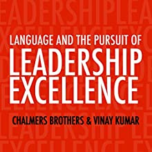 Language and the Pursuit of Leadership Excellence: How Extraordinary Leaders Build Relationships, Shape Culture and Drive Breakthrough Results Audiobook by Chalmers Brothers, Vinay Kumar Narrated by Mike Norgaard
