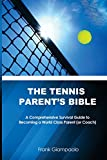 The Tennis Parent's Bible: A Comprehensive Survival Guide to Becoming a World Class Tennis Parent (or Coach)