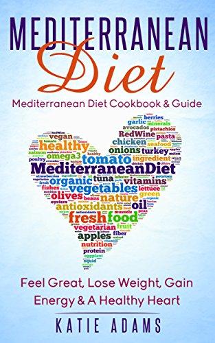 Mediterranean Diet: Cookbook & Guide - Feel Great, Lose Weight, Gain Energy & A Healthy heart by Katie Adams