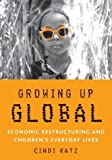 Growing up Global: Economic Restructuring and Children's Everyday Lives: 1st (First) Edition