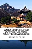 Korea Culture : Find Out the Fun Facts about Korea Culture: Understand more and get exposure to Korea lifestyles ( Religion, Traditions, Cuisine , K-pop, Dance, Music , Arts, Heritage )