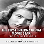 Ingrid Bergman: The First International Movie Star |  Charles River Editors