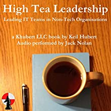 High Tea Leadership: Leading IT Teams in Non-Tech Organisations Audiobook by Keil Hubert Narrated by Jack Nolan