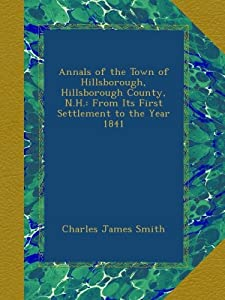 Annals of the Town of Hillsborough, Hillsborough County, N.H.: From Its First Settlement to the Year 1841 from Ulan Press