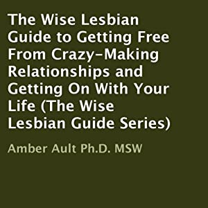 The Wise Lesbian Guide to Getting Free from Crazy-Making Relationships and Getting on with Your Life Audiobook