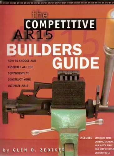 The Competitive AR15 Builders Guide: How to Choose and Assemble All the Components to Construct Your Ultimate AR-15