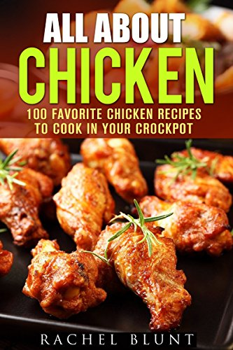All About Chicken: 100 Favorite Chicken Recipes to Cook in Your Crockpot (Quick and Easy Recipes & Healthy Budget Cooking) by Rachel Blunt