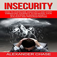 Insecurity: How to Overcome Insecurity and Start Embracing Yourself to Increase Your Self-Esteem, Eliminate Anxiety, Jealousy and Procrastination Audiobook by Alexander Chase Narrated by Dave Wright