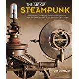 Art of Steampunk, The: Extraordinary Devices and Ingenious Contraptions from the Leading Artists of the Steampunk Movement ~ Art Donovan