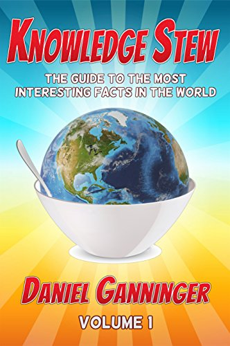 Want to become smarter? Improve your knowledge with stew! Knowledge Stew: The Guide to the Most Interesting Facts in the World, Volume 1 by Daniel Ganninger