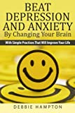 Beat Depression And Anxiety By Changing Your Brain: With Simple Practices That Will Improve Your Life