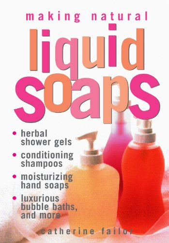 Making Natural Liquid Soaps: Herbal Shower Gels, Conditioning Shampoos,  Moisturizing Hand Soaps, Luxurious Bubble Baths, and more Conditioning Bath