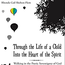 Through the Life of a Child into the Heart of the Spirit: Walking in the Poetic Sovereignty of God (       UNABRIDGED) by Rhonda Gail Shelton-Flem Narrated by Melissa Madole