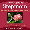 The Courage to Be a Stepmom: Finding Your Place without Losing Yourself (       UNABRIDGED) by Sue Patton Thoele Narrated by Karen Saltus