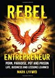 Rebel Entrepreneur: Porn, Paradise, Pot and Prison - Life, Business and Lessons Learned
