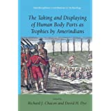 The Taking and Displaying of Human Body Parts as Trophies by Amerindians (Interdisciplinary Contributions to Archaeology) ~ David H. Dye