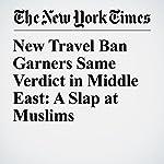 New Travel Ban Garners Same Verdict in Middle East: A Slap at Muslims | Declan Walsh