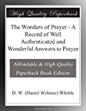 The Wonders of Prayer - A Record of Well Authenticated and Wonderful Answers to Prayer