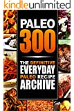 Paleo 300: The Definitive Everyday Paleo Recipe Archive