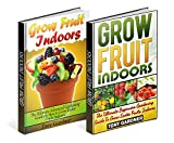 Grow Fruit Indoors Box Set: Beginners and Advanced Gardening Guides To Grow Exotic Fruits Indoors (grow fruit indoors, grow fruit trees, grow fruits indoors for beginners)