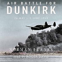 Air Battle for Dunkirk: 26 May - 3 June 1940 | Livre audio Auteur(s) : Norman Franks Narrateur(s) : Roger Davis
